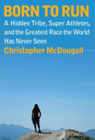 New Running Book: Born to Run: A Hidden Tribe, Superathletes, and the Greatest Race the World Has Never Seen, by Christopher McDougall